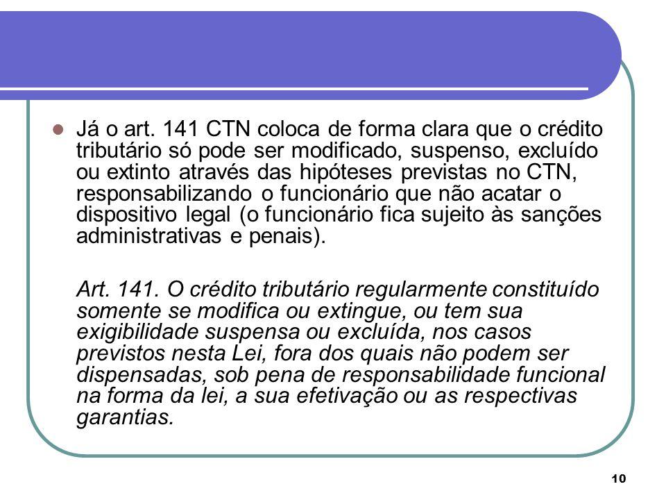 10 Já o art. 141 CTN coloca de forma clara que o crédito tributário só pode ser modificado, suspenso, excluído ou extinto através das hipóteses previs