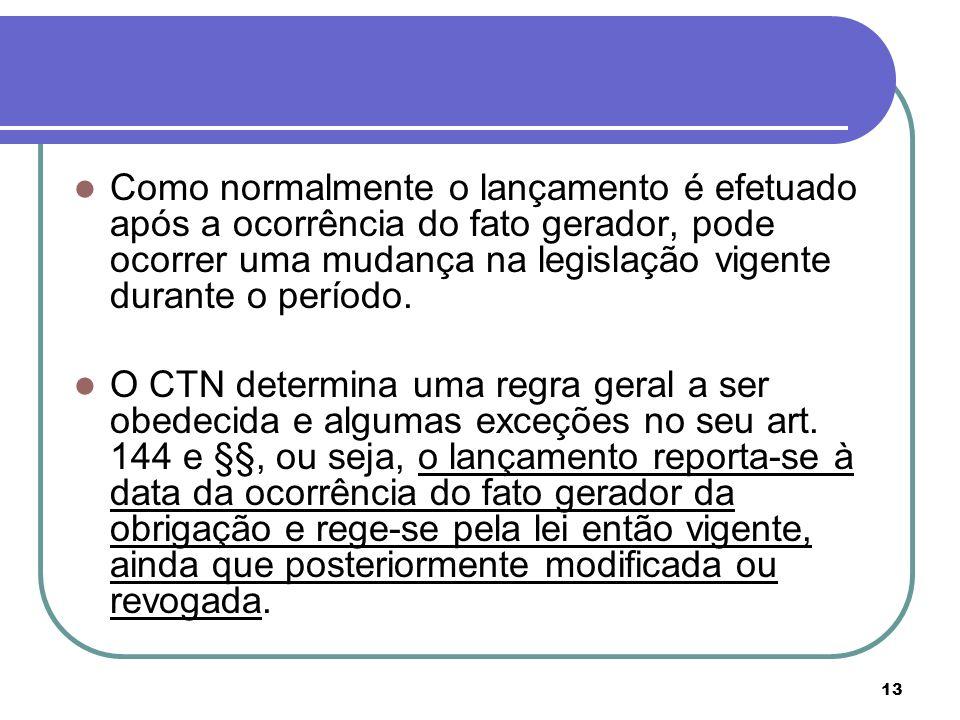 13 Como normalmente o lançamento é efetuado após a ocorrência do fato gerador, pode ocorrer uma mudança na legislação vigente durante o período. O CTN