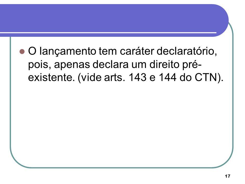 17 O lançamento tem caráter declaratório, pois, apenas declara um direito pré- existente. (vide arts. 143 e 144 do CTN).