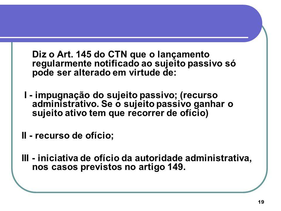 19 Diz o Art. 145 do CTN que o lançamento regularmente notificado ao sujeito passivo só pode ser alterado em virtude de: I - impugnação do sujeito pas
