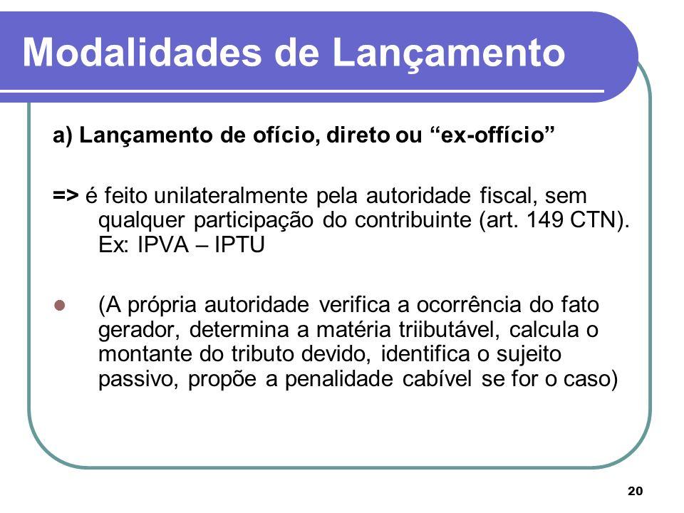 20 Modalidades de Lançamento a) Lançamento de ofício, direto ou ex-offício => é feito unilateralmente pela autoridade fiscal, sem qualquer participaçã