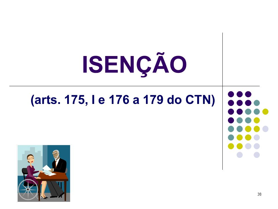 38 ISENÇÃO (arts. 175, I e 176 a 179 do CTN)