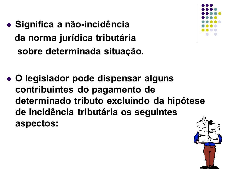 41 Significa a não-incidência da norma jurídica tributária sobre determinada situação. O legislador pode dispensar alguns contribuintes do pagamento d