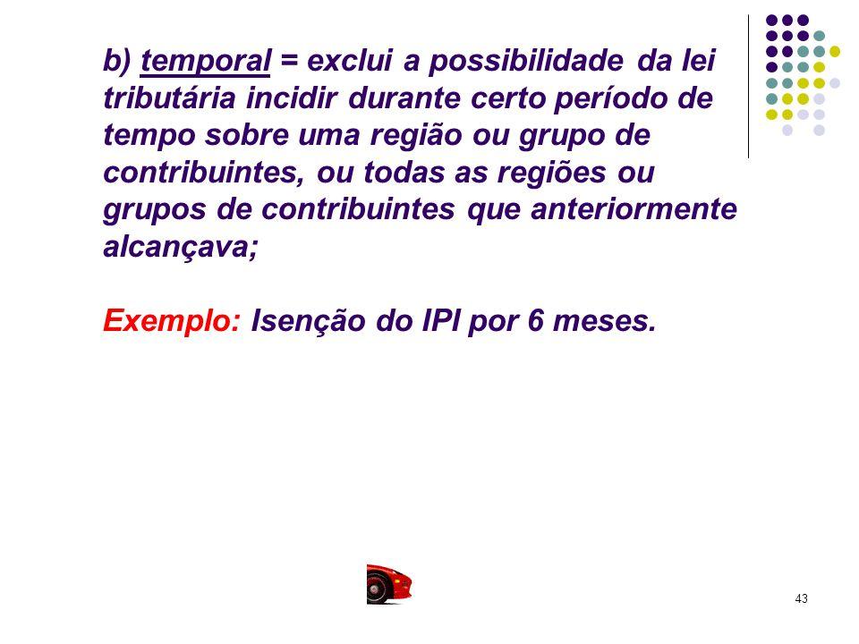 43 b) temporal = exclui a possibilidade da lei tributária incidir durante certo período de tempo sobre uma região ou grupo de contribuintes, ou todas