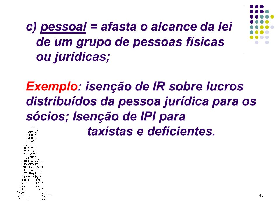 45 c) pessoal = afasta o alcance da lei de um grupo de pessoas físicas ou jurídicas; Exemplo: isenção de IR sobre lucros distribuídos da pessoa jurídi