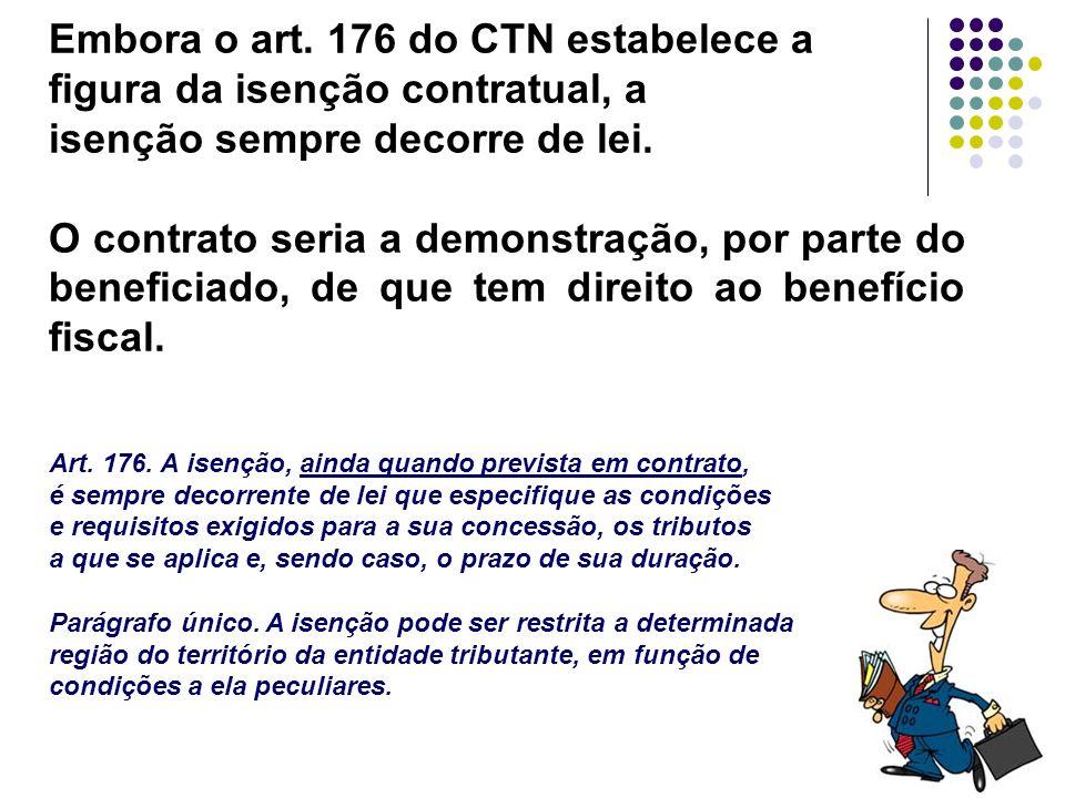 50 Embora o art. 176 do CTN estabelece a figura da isenção contratual, a isenção sempre decorre de lei. O contrato seria a demonstração, por parte do