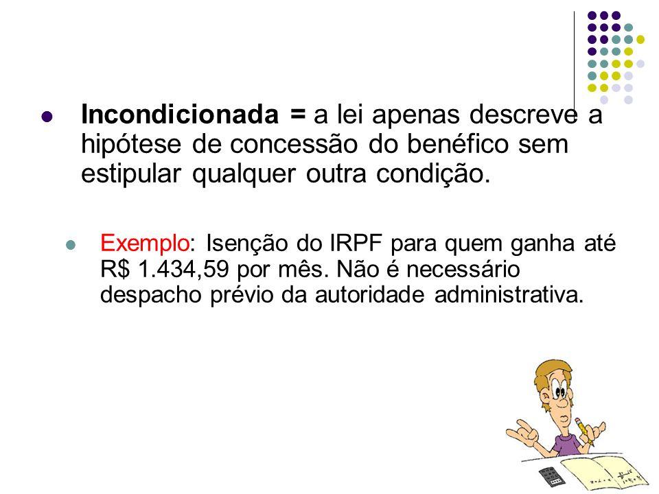 56 Incondicionada = a lei apenas descreve a hipótese de concessão do benéfico sem estipular qualquer outra condição. Exemplo: Isenção do IRPF para que