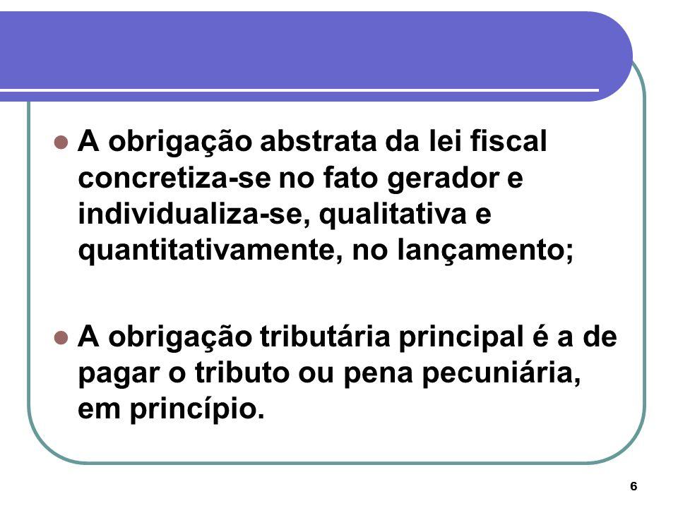 6 A obrigação abstrata da lei fiscal concretiza-se no fato gerador e individualiza-se, qualitativa e quantitativamente, no lançamento; A obrigação tri