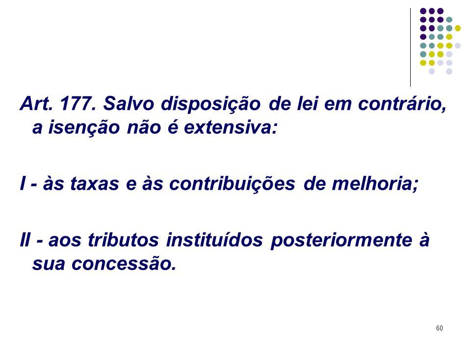 60 Art. 177. Salvo disposição de lei em contrário, a isenção não é extensiva: I - às taxas e às contribuições de melhoria; II - aos tributos instituíd