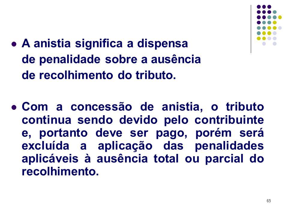 65 A anistia significa a dispensa de penalidade sobre a ausência de recolhimento do tributo. Com a concessão de anistia, o tributo continua sendo devi