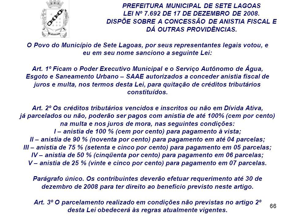 66 PREFEITURA MUNICIPAL DE SETE LAGOAS LEI Nº 7.692 DE 17 DE DEZEMBRO DE 2008. DISPÕE SOBRE A CONCESSÃO DE ANISTIA FISCAL E DÁ OUTRAS PROVIDÊNCIAS. O