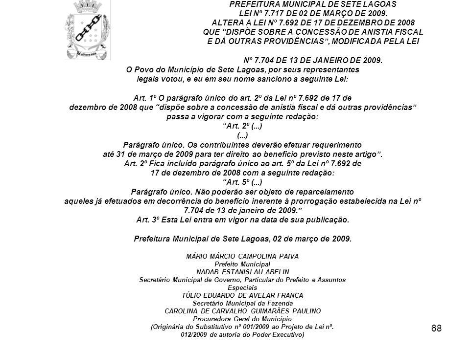 68 PREFEITURA MUNICIPAL DE SETE LAGOAS LEI Nº 7.717 DE 02 DE MARÇO DE 2009. ALTERA A LEI Nº 7.692 DE 17 DE DEZEMBRO DE 2008 QUE DISPÕE SOBRE A CONCESS