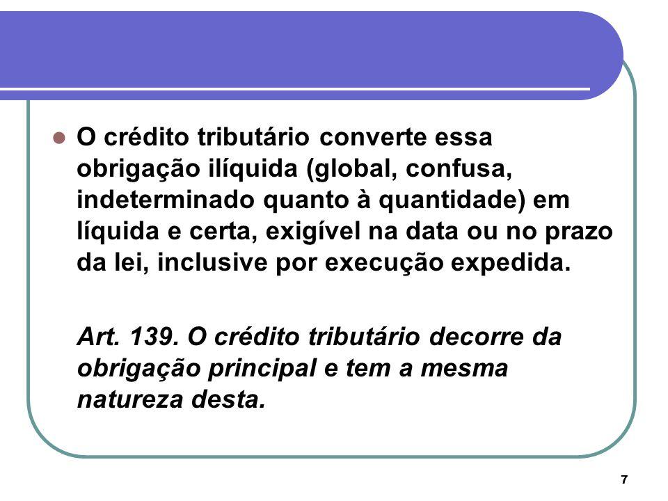 7 O crédito tributário converte essa obrigação ilíquida (global, confusa, indeterminado quanto à quantidade) em líquida e certa, exigível na data ou n