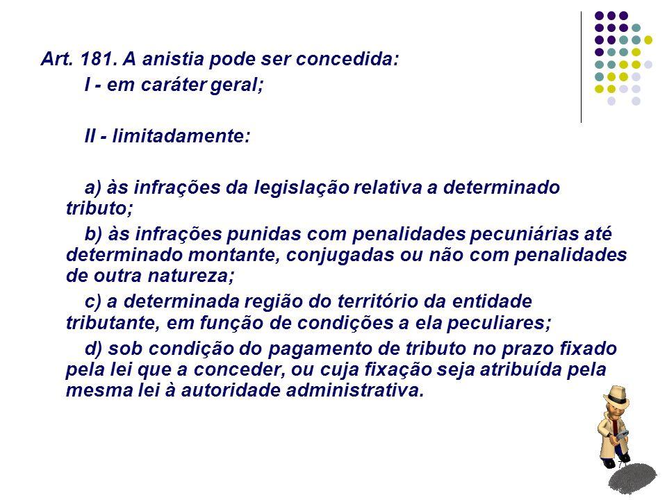 71 Art. 181. A anistia pode ser concedida: I - em caráter geral; II - limitadamente: a) às infrações da legislação relativa a determinado tributo; b)