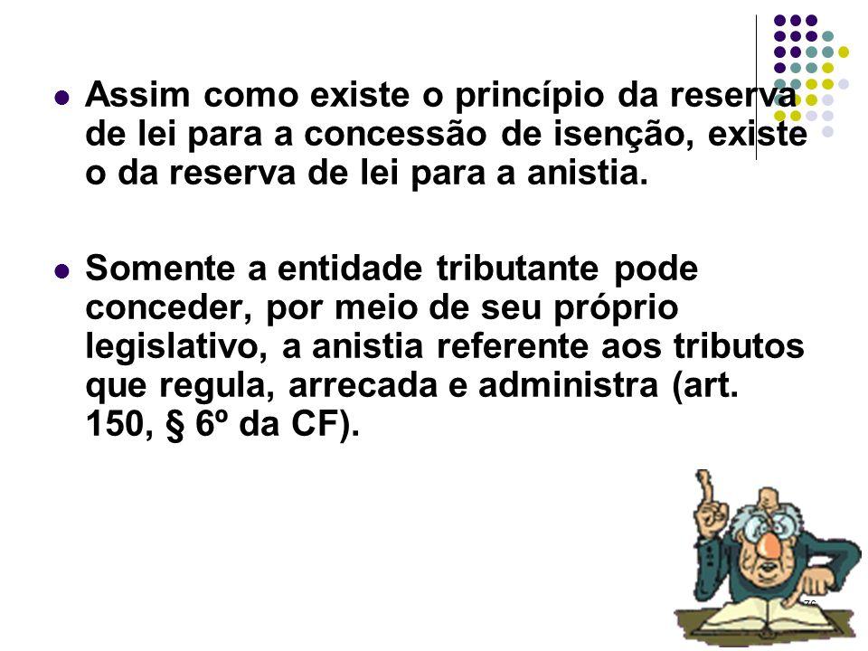 76 Assim como existe o princípio da reserva de lei para a concessão de isenção, existe o da reserva de lei para a anistia. Somente a entidade tributan