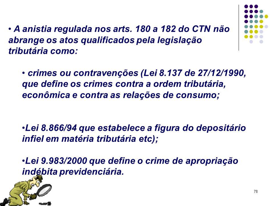 78 A anistia regulada nos arts. 180 a 182 do CTN não abrange os atos qualificados pela legislação tributária como: crimes ou contravenções (Lei 8.137