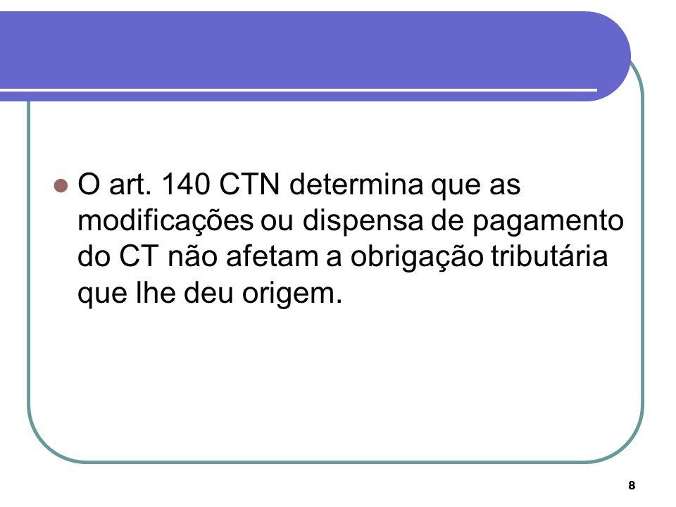 8 O art. 140 CTN determina que as modificações ou dispensa de pagamento do CT não afetam a obrigação tributária que lhe deu origem.