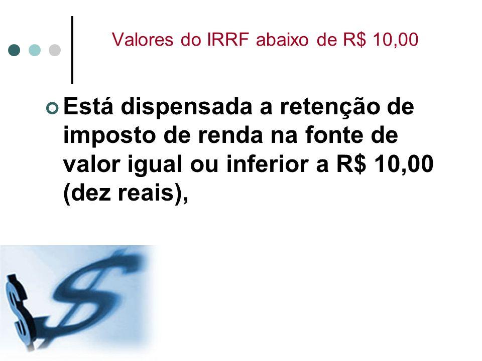 Valores do IRRF abaixo de R$ 10,00 Está dispensada a retenção de imposto de renda na fonte de valor igual ou inferior a R$ 10,00 (dez reais),