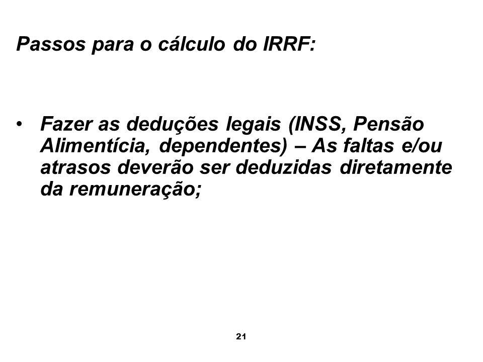 21 Passos para o cálculo do IRRF: Fazer as deduções legais (INSS, Pensão Alimentícia, dependentes) – As faltas e/ou atrasos deverão ser deduzidas dire