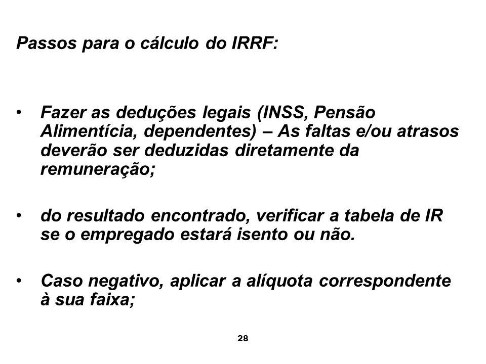 28 Passos para o cálculo do IRRF: Fazer as deduções legais (INSS, Pensão Alimentícia, dependentes) – As faltas e/ou atrasos deverão ser deduzidas dire
