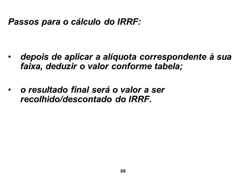 35 Passos para o cálculo do IRRF: depois de aplicar a alíquota correspondente à sua faixa, deduzir o valor conforme tabela; o resultado final será o v