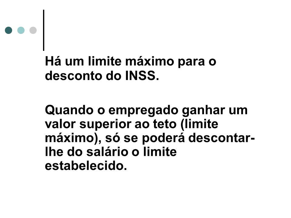 Há um limite máximo para o desconto do INSS. Quando o empregado ganhar um valor superior ao teto (limite máximo), só se poderá descontar- lhe do salár