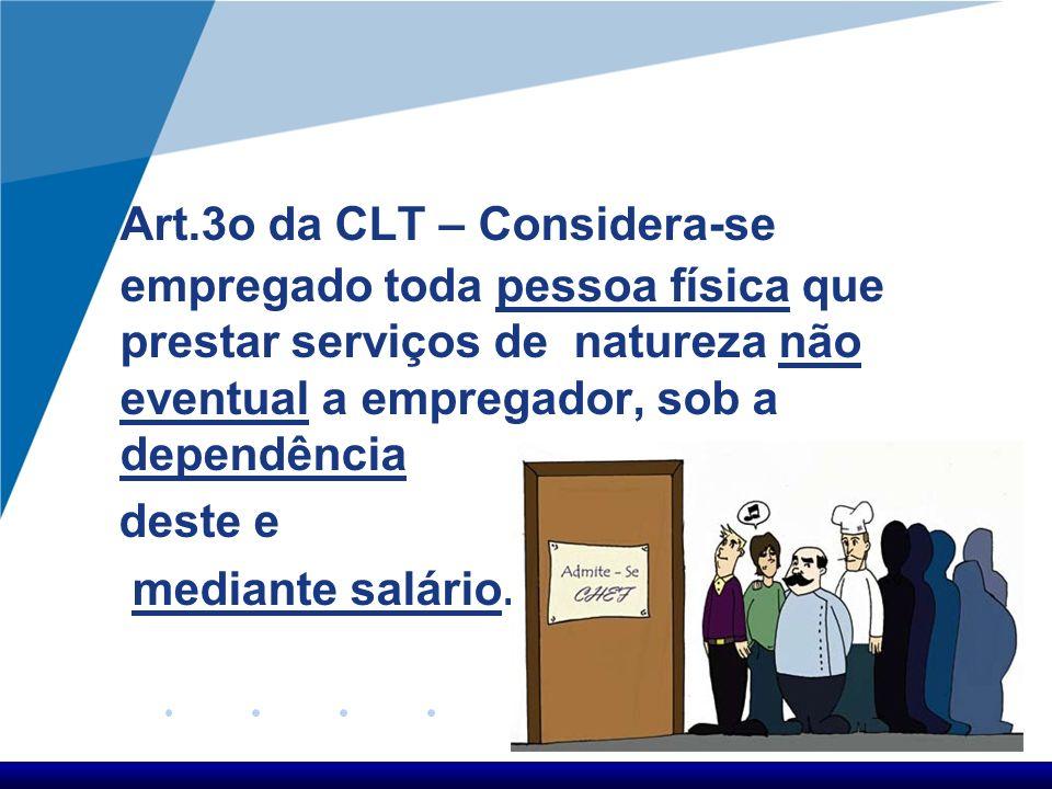 Art.3o da CLT – Considera-se empregado toda pessoa física que prestar serviços de natureza não eventual a empregador, sob a dependência deste e mediante salário.