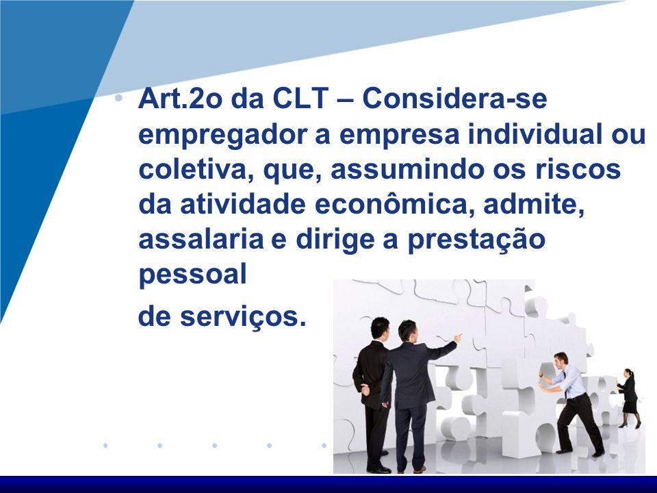 Art.2o da CLT – Considera-se empregador a empresa individual ou coletiva, que, assumindo os riscos da atividade econômica, admite, assalaria e dirige a prestação pessoal de serviços.