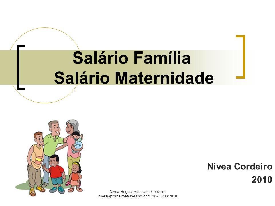 Nívea Regina Aureliano Cordeiro nivea@cordeiroeaureliano.com.br - 16/08/2010 SALÁRIO FAMÍLIA Benefício pago aos trabalhadores com salário mensal de até R$ R$ 810,18 para auxiliar no sustento dos filhos de até 14 anos incompletos ou inválidos.