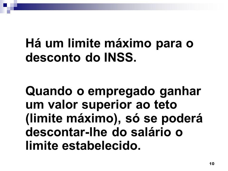 10 Há um limite máximo para o desconto do INSS. Quando o empregado ganhar um valor superior ao teto (limite máximo), só se poderá descontar-lhe do sal