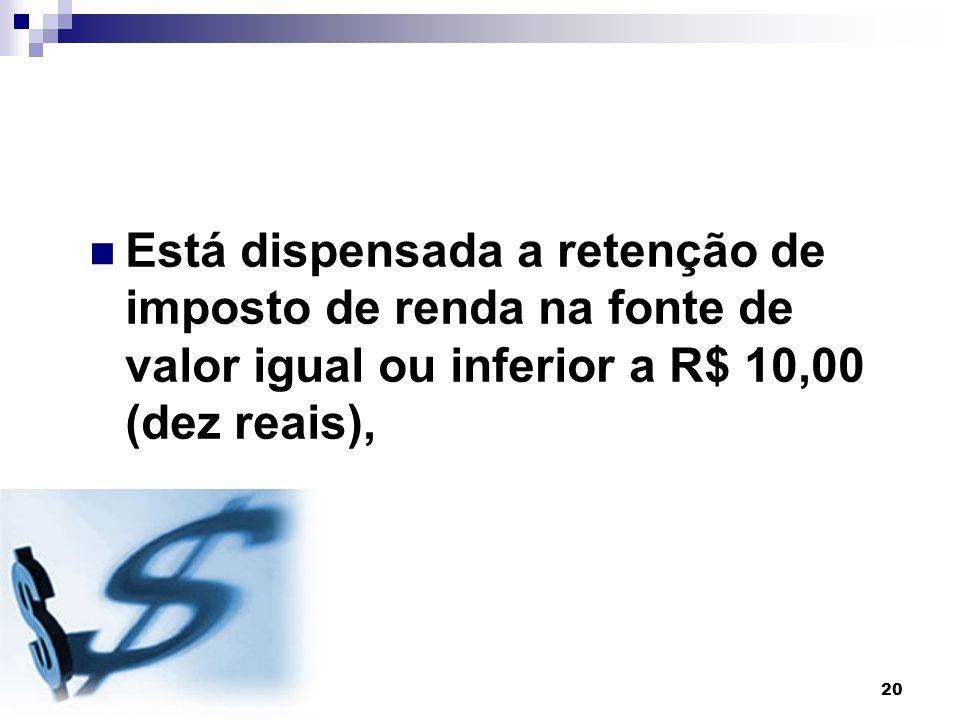 20 Está dispensada a retenção de imposto de renda na fonte de valor igual ou inferior a R$ 10,00 (dez reais),
