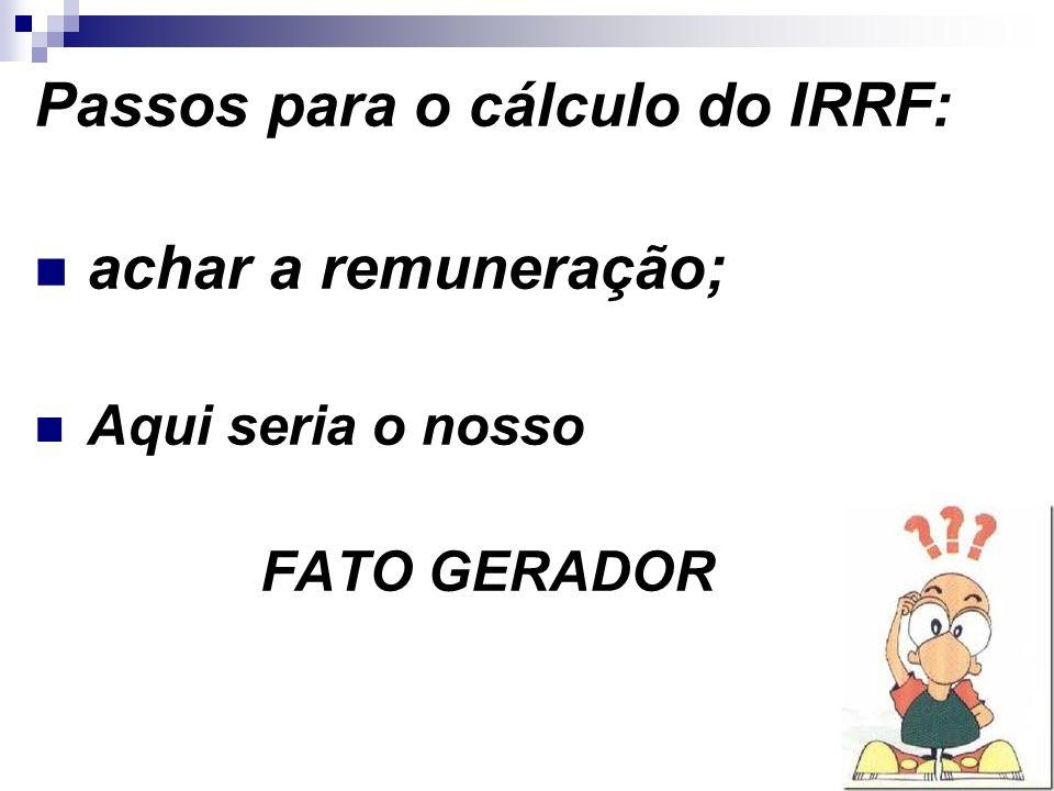 21 Passos para o cálculo do IRRF: achar a remuneração; Aqui seria o nosso FATO GERADOR