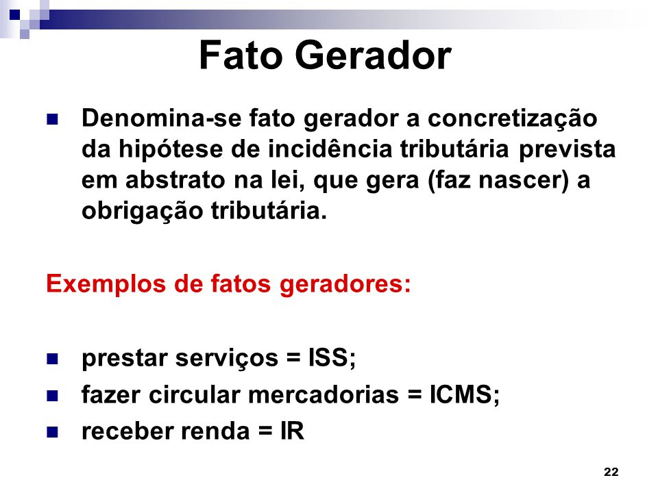 22 Fato Gerador Denomina-se fato gerador a concretização da hipótese de incidência tributária prevista em abstrato na lei, que gera (faz nascer) a obr