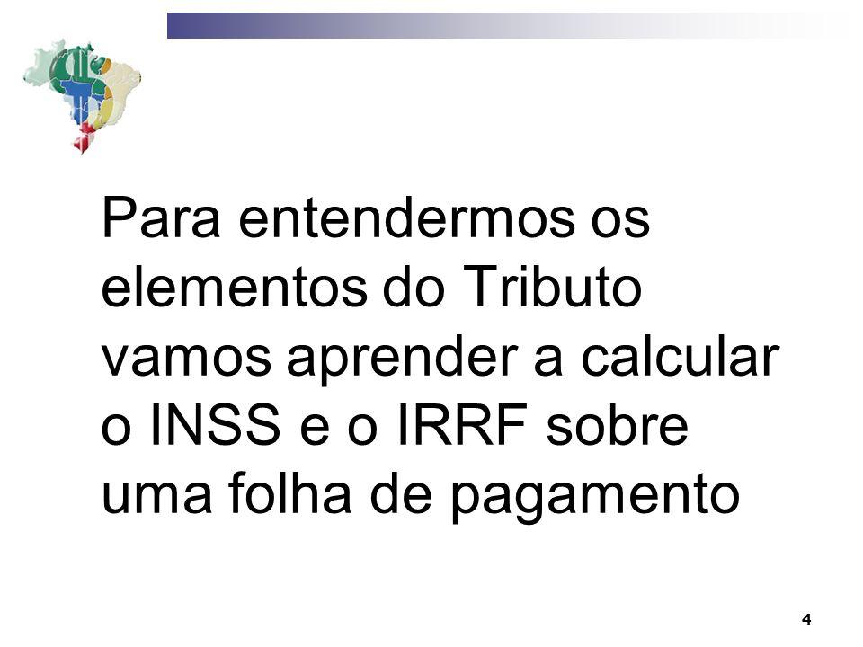 4 Para entendermos os elementos do Tributo vamos aprender a calcular o INSS e o IRRF sobre uma folha de pagamento