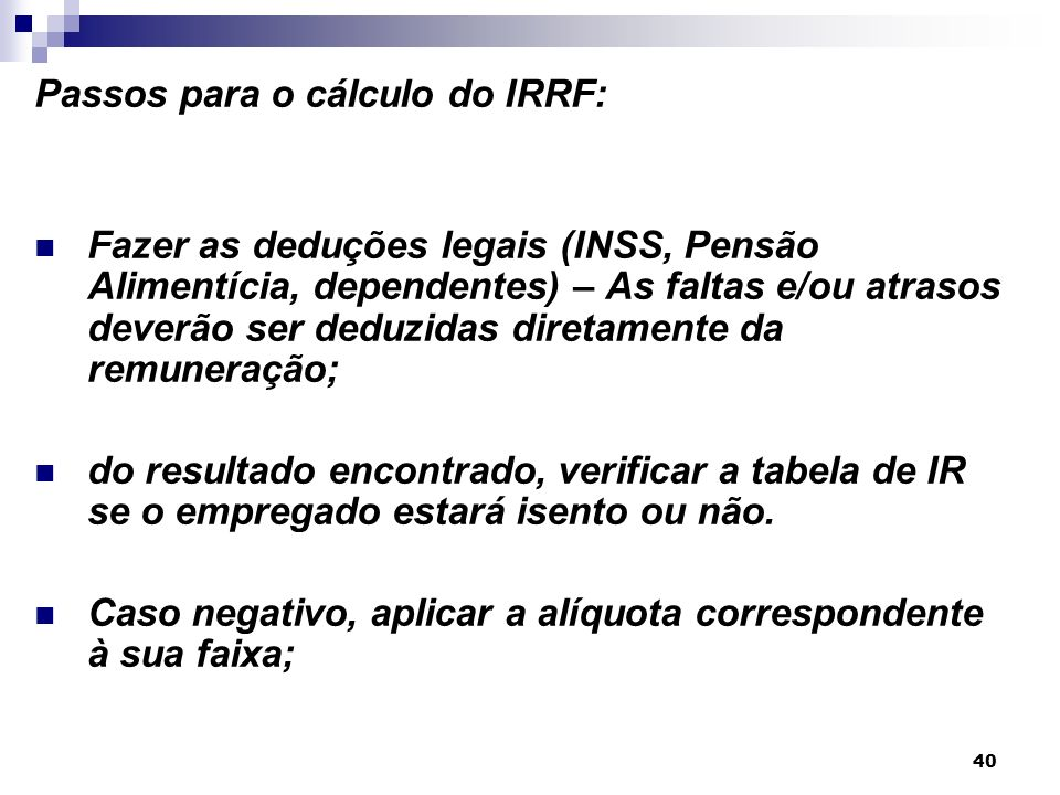 40 Passos para o cálculo do IRRF: Fazer as deduções legais (INSS, Pensão Alimentícia, dependentes) – As faltas e/ou atrasos deverão ser deduzidas dire