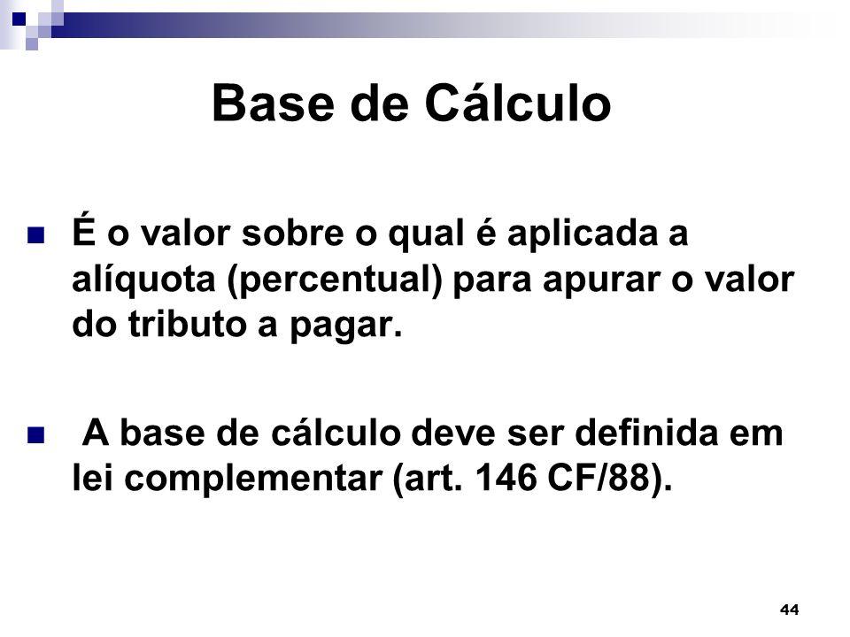 44 Base de Cálculo É o valor sobre o qual é aplicada a alíquota (percentual) para apurar o valor do tributo a pagar. A base de cálculo deve ser defini