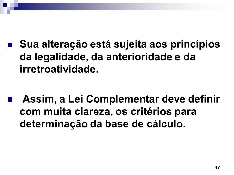 47 Base de Cálculo Sua alteração está sujeita aos princípios da legalidade, da anterioridade e da irretroatividade. Assim, a Lei Complementar deve def
