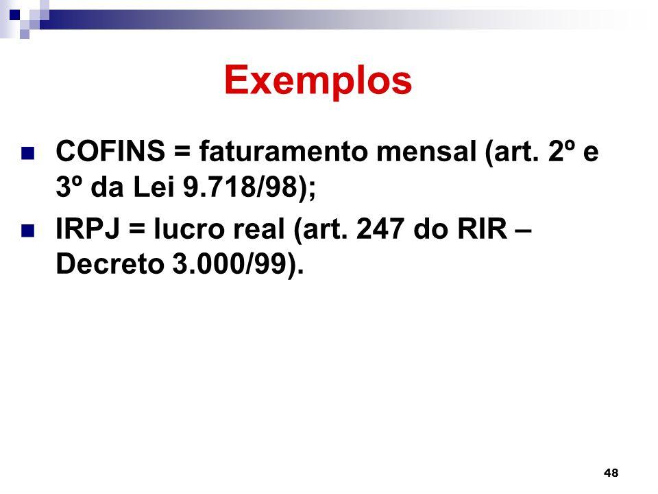 48 Exemplos COFINS = faturamento mensal (art. 2º e 3º da Lei 9.718/98); IRPJ = lucro real (art. 247 do RIR – Decreto 3.000/99).