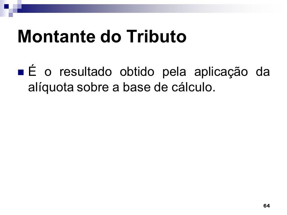 64 Montante do Tributo É o resultado obtido pela aplicação da alíquota sobre a base de cálculo.