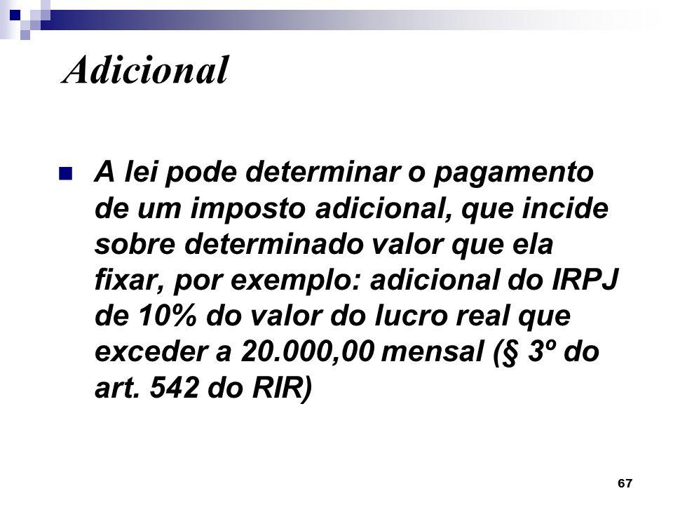 67 A lei pode determinar o pagamento de um imposto adicional, que incide sobre determinado valor que ela fixar, por exemplo: adicional do IRPJ de 10%
