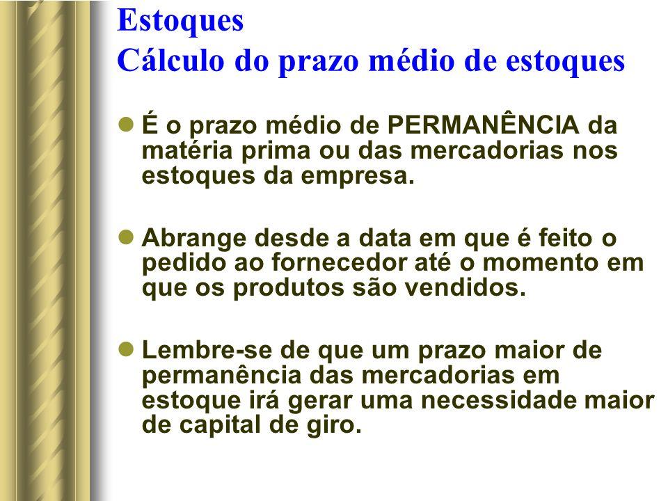Estoques Cálculo do prazo médio de estoques É o prazo médio de PERMANÊNCIA da matéria prima ou das mercadorias nos estoques da empresa.