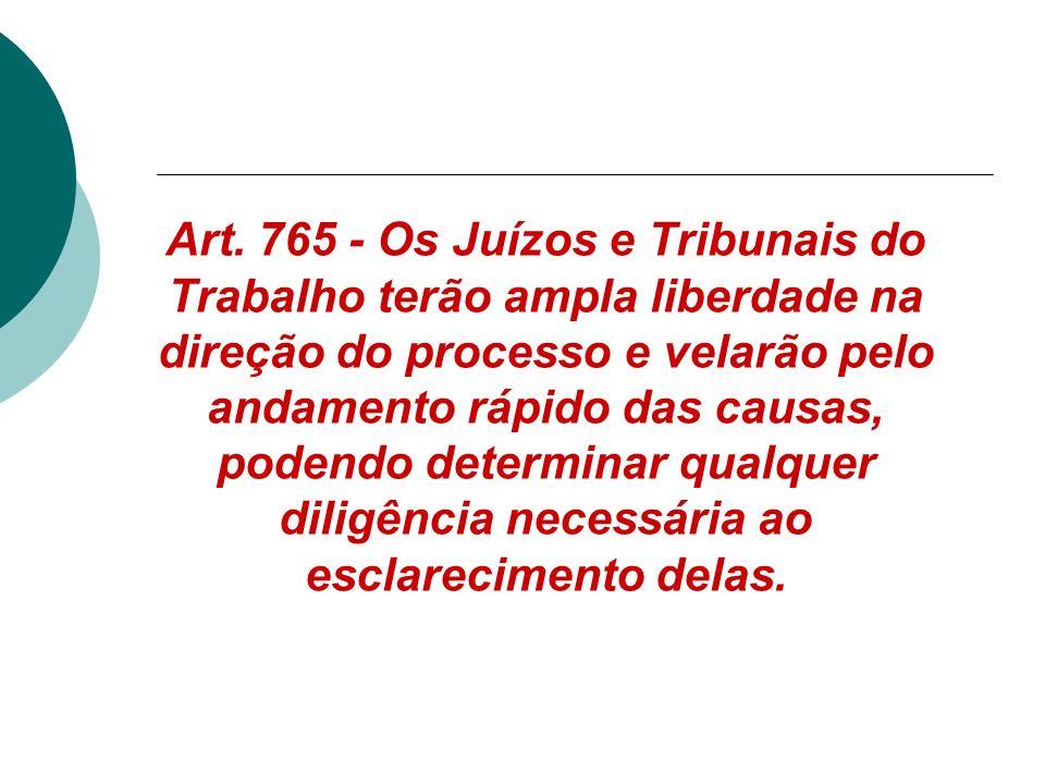 Art. 765 - Os Juízos e Tribunais do Trabalho terão ampla liberdade na direção do processo e velarão pelo andamento rápido das causas, podendo determin