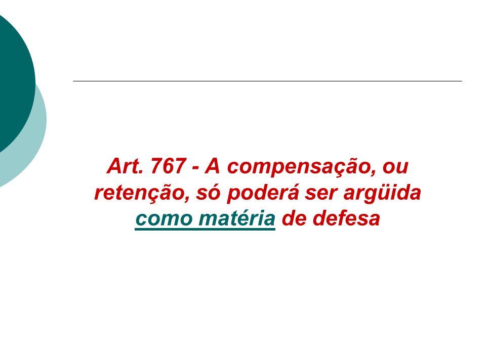 Art. 767 - A compensação, ou retenção, só poderá ser argüida como matéria de defesa como matéria