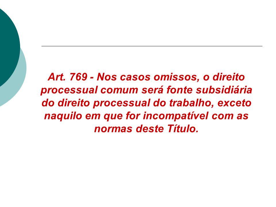 Art. 769 - Nos casos omissos, o direito processual comum será fonte subsidiária do direito processual do trabalho, exceto naquilo em que for incompatí