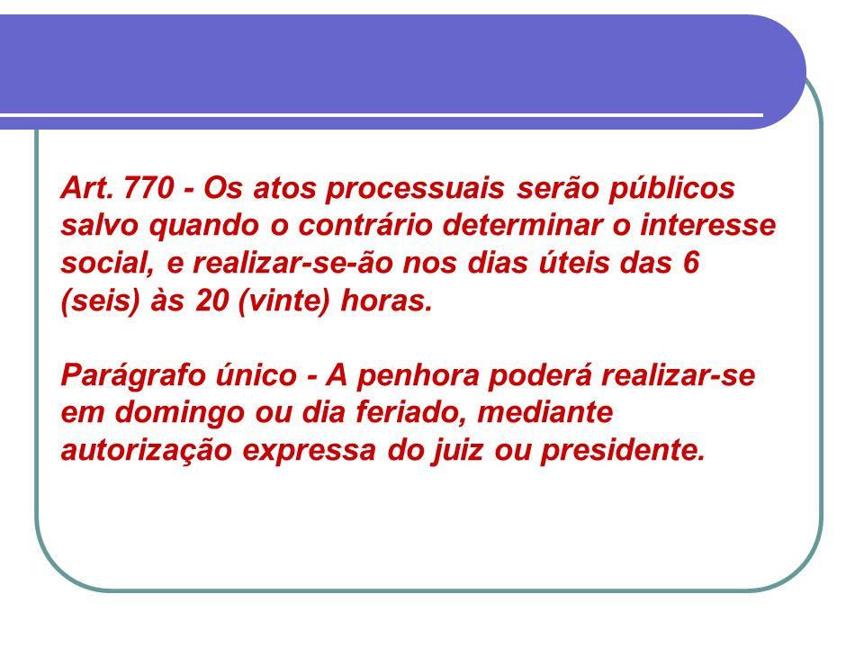 Art. 770 - Os atos processuais serão públicos salvo quando o contrário determinar o interesse social, e realizar-se-ão nos dias úteis das 6 (seis) às