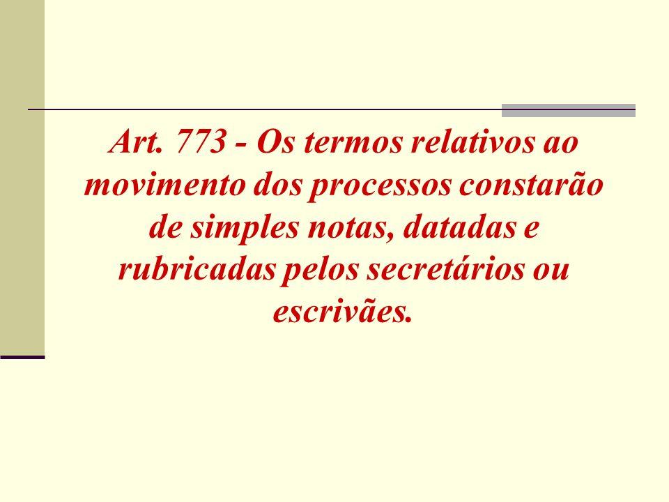 Art. 773 - Os termos relativos ao movimento dos processos constarão de simples notas, datadas e rubricadas pelos secretários ou escrivães.