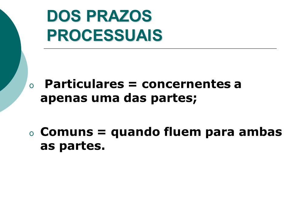 DOS PRAZOS PROCESSUAIS o Particulares = concernentes a apenas uma das partes; o Comuns = quando fluem para ambas as partes.