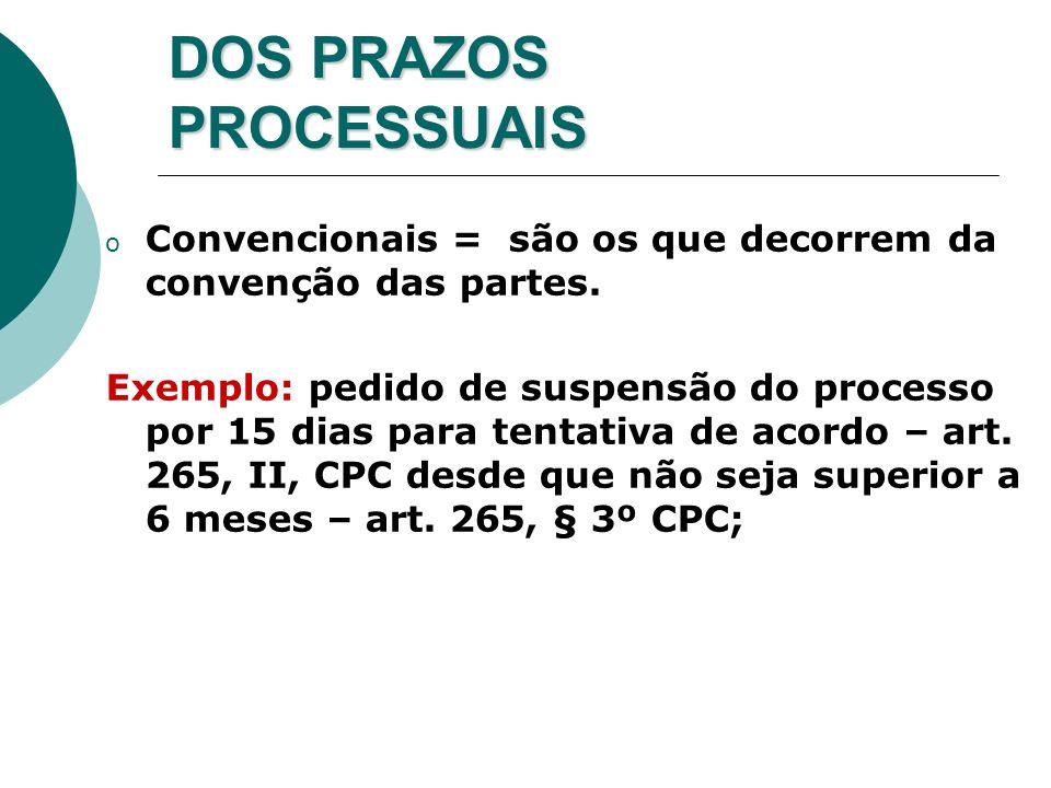 DOS PRAZOS PROCESSUAIS o Convencionais = são os que decorrem da convenção das partes. Exemplo: pedido de suspensão do processo por 15 dias para tentat