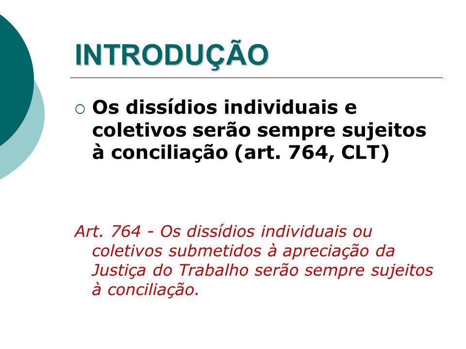 INTRODUÇÃO Os dissídios individuais e coletivos serão sempre sujeitos à conciliação (art. 764, CLT) Art. 764 - Os dissídios individuais ou coletivos s