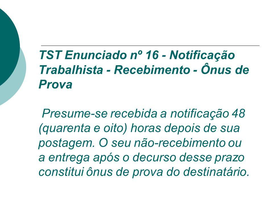 TST Enunciado nº 16 - Notificação Trabalhista - Recebimento - Ônus de Prova Presume-se recebida a notificação 48 (quarenta e oito) horas depois de sua